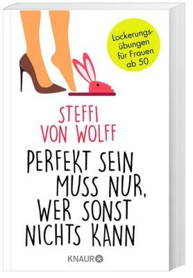 Perfekt sein muss nur, wer sonst nichts kann - Steffi von Wolff  