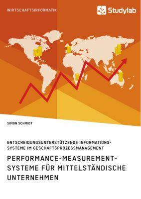 Performance-Measurement-Systeme für mittelständische Unternehmen. Entscheidungsunterstützende Informationssysteme im Geschäftsprozessmanagement, Simon Schmidt