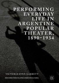 Performing Everyday Life in Argentine Popular Theater, 1890-1934, Victoria Lynn Garrett