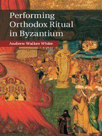 Performing Orthodox Ritual in Byzantium, Andrew Walker White