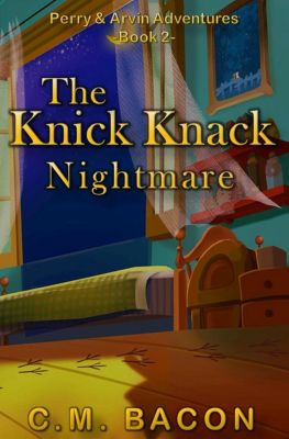 Perry & Arvin Adventures: The Knick Knack Nightmare (Perry & Arvin Adventures, #2), C.M. Bacon