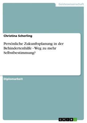 Persönliche Zukunftsplanung in der Behindertenhilfe - Weg zu mehr Selbstbestimmung?, Christina Scherling
