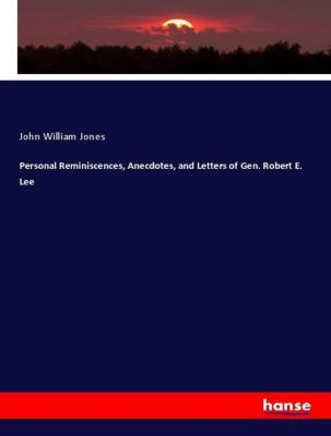 Personal Reminiscences, Anecdotes, and Letters of Gen. Robert E. Lee, John William Jones