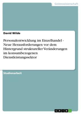 Personalentwicklung im Einzelhandel - Neue Herausforderungen vor dem Hintergrund struktureller Veränderungen im konsumbezogenen Dienstleistungssektor, David Wilde