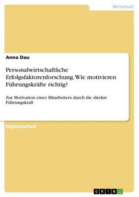 Personalwirtschaftliche Erfolgsfaktorenforschung. Wie motivieren Führungskräfte richtig?, Anna Dau