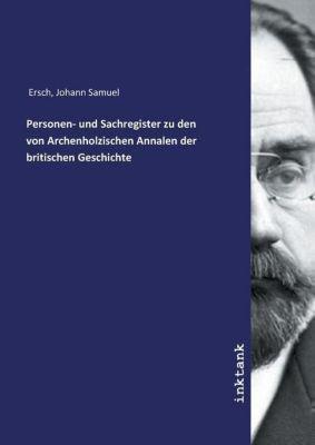 Personen- und Sachregister zu den von Archenholzischen Annalen der britischen Geschichte - Johann Samuel Ersch |