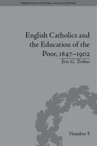 Perspectives in Economic and Social History: English Catholics and the Education of the Poor, 1847-1902, Eric G Tenbus