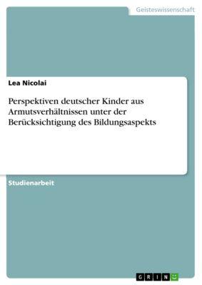 Perspektiven deutscher Kinder aus Armutsverhältnissen unter der Berücksichtigung des Bildungsaspekts, Lea Nicolai