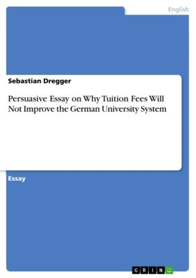 Persuasive Essay on Why Tuition Fees Will Not Improve the German University System, Sebastian Dregger