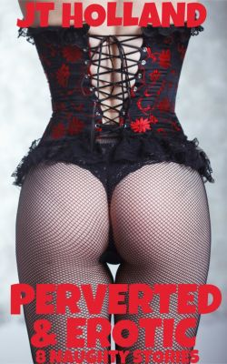 Perverted & Erotic: 8 Naughty Stories, JT Holland