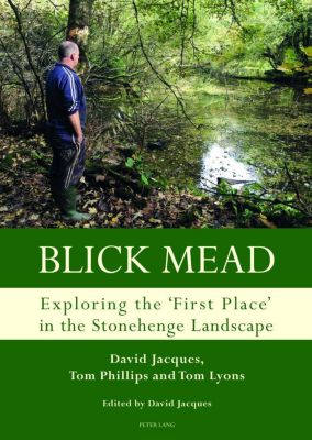 Peter Lang Ltd, International Academic Publishers: Blick Mead: Exploring the 'first place' in the Stonehenge landscape, Tom Phillips, Tom Lyons, David Jacques