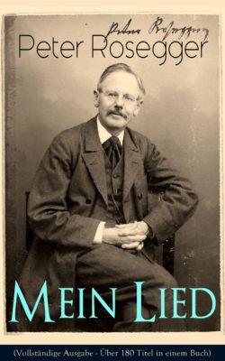 Peter Rosegger - Mein Lied (Vollständige Ausgabe - Über 180 Titel in einem Buch), Peter Rosegger
