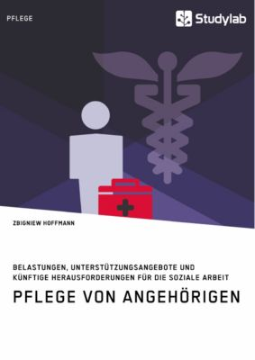 Pflege von Angehörigen. Belastungen, Unterstützungsangebote und künftige Herausforderungen für die Soziale Arbeit, Zbigniew Hoffmann