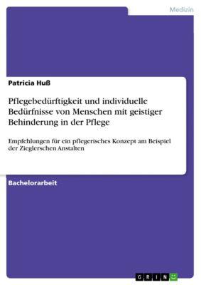 Pflegebedürftigkeit und individuelle Bedürfnisse von Menschen mit geistiger Behinderung in der Pflege, Patricia Huß