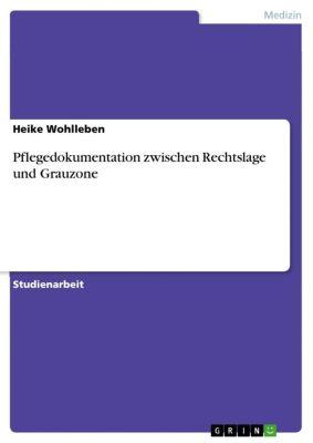 Pflegedokumentation zwischen Rechtslage und Grauzone, Heike Wohlleben