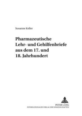 Pharmazeutische Lehr- und Gehilfenbriefe aus dem 17. und 18. Jahrhundert, Susanne Keller