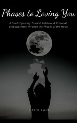 Phases to Loving You: A Guided Journey Toward Self-Love & Personal Empowerment Through the Phases of the Moon, Heidi Lane