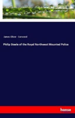 Philip Steele of the Royal Northwest Mounted Police, James Oliver Curwood