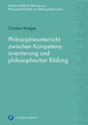 Philosophieunterricht zwischen Kompetenzorientierung und philosophischer Bildung, Carsten Roeger
