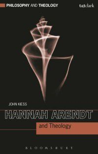 Philosophy and Theology: Hannah Arendt and Theology, John Kiess