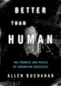Philosophy in Action: Better than Human: The Promise and Perils of Enhancing Ourselves, Allen Buchanan