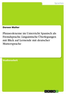 Phraseolexeme im Unterricht Spanisch als Fremdsprache. Linguistische Überlegungen mit Blick auf Lernende mit deutscher Muttersprache, Doreen Walter