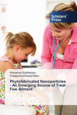 Phytofabricated Nanoparticles - An Emerging Source of Treat Few Ailment, Ramadoss Karthikeyan, Puttagunta Srinivasa Babu
