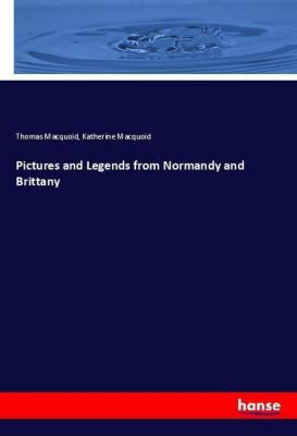 Pictures and Legends from Normandy and Brittany, Thomas Macquoid, Katherine Macquoid
