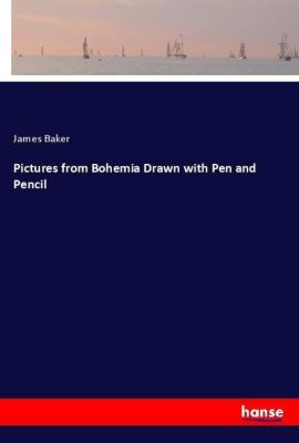 Pictures from Bohemia Drawn with Pen and Pencil, James Baker