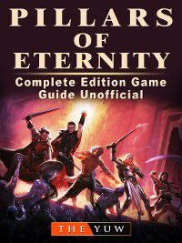 Pillars of Eternity Complete Edition Game Guide Unofficial, The Yuw