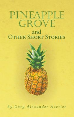 Pineapple Grove and Other Short Stories, Gary Alexander Azerier