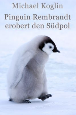 Pinguin Rembrandt erobert den Südpol, Michael Koglin