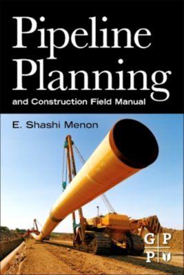 Pipeline Planning and Construction Field Manual, E. Shashi Menon