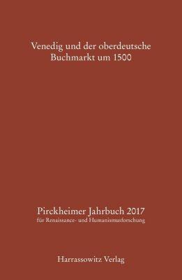 Pirckheimer Jahrbuch zur Renaissance- und Humanismusforschung: Pirckheimer Jahrbuch 31 (2017): Venedig und der oberdeutsche Buchmarkt um 1500