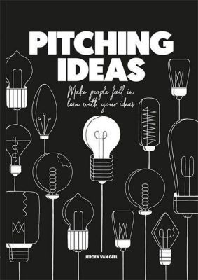 Pitching Ideas: Make People Fall in Love with your Ideas, Jeroen van Geel