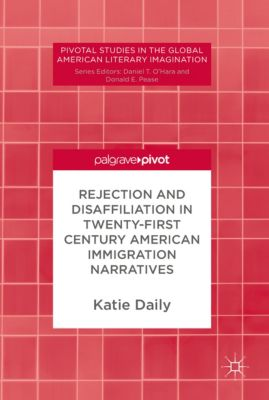 Pivotal Studies in the Global American Literary Imagination: Rejection and Disaffiliation in Twenty-First Century American Immigration Narratives, Katie Daily