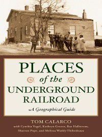 Places of the Underground Railroad, Tom Calarco, Cynthia Vogel, Kathryn Grover, Rae Hallstrom, Melissa Thibodeaux, Sharron Pope