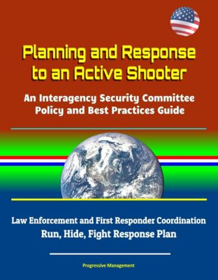 Planning and Response to an Active Shooter: An Interagency Security Committee Policy and Best Practices Guide - Law Enforcement and First Responder Coordination; Run, Hide, Fight Response Plan