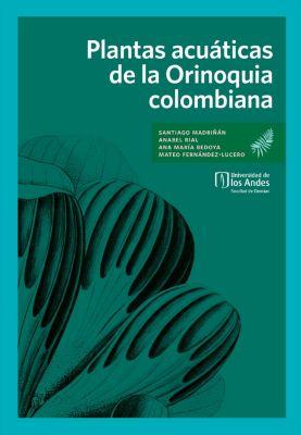 Plantas acuáticas de la Orinoquia colombiana, Ana María Bedoya, Anabel Rial, Mateo Fernández, Santiago Madriñán