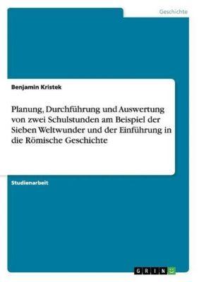 Planung, Durchführung und Auswertung von zwei Schulstunden am Beispiel der Sieben Weltwunder und der Einführung in die Römische Geschichte, Benjamin Kristek