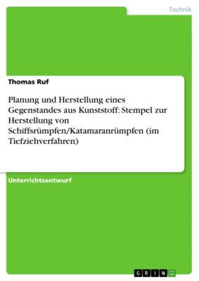 Planung und Herstellung eines Gegenstandes aus Kunststoff: Stempel zur Herstellung von Schiffsrümpfen/Katamaranrümpfen (im Tiefziehverfahren), Thomas Ruf