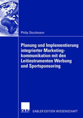 Planung und Implementierung integrierter Marketingkommunikation mit den Leitinstrumenten Werbung und Sportsponsoring, Philip Stockmann