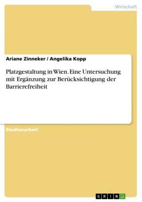 Platzgestaltung in Wien. Eine Untersuchung mit Ergänzung zur Berücksichtigung der Barrierefreiheit, Ariane Zinneker, Angelika Kopp
