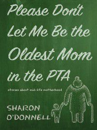 Please Don't Let Me Be the Oldest Mom in the PTA, Sharon O'Donnell