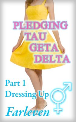 Pledging Tau Geta Delta: Pledging Tau Geta Delta: Part 1 - Dressing Up - An Erotic Transgender Transformation Adventure, Farleven