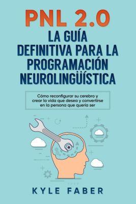 PNL 2.0: la guía definitiva para la programación neurolingüística (Spanish Version/Version en Español) - Cómo reconfigurar su cerebro y crear la vida que desea y convertirse en la persona que quería s, Kyle Faber