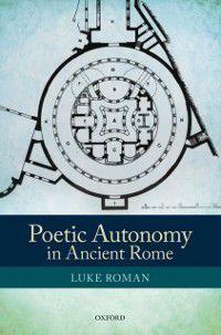 Poetic Autonomy in Ancient Rome, Luke Roman