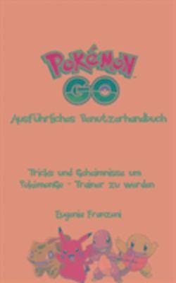 PokemonGo - Ausfuhrliches Benutzerhandbuch, Eugenia Franzoni