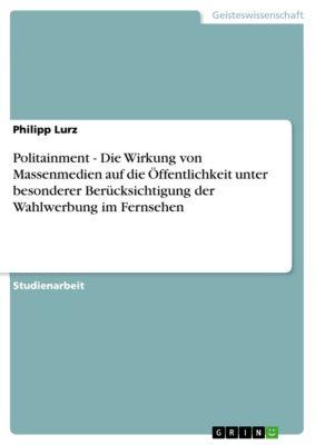 Politainment - Die Wirkung von Massenmedien auf die Öffentlichkeit unter besonderer Berücksichtigung der Wahlwerbung im Fernsehen, Philipp Lurz