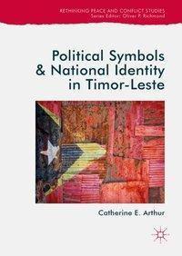 Political Symbols and National Identity in Timor-Leste, Catherine E. Arthur